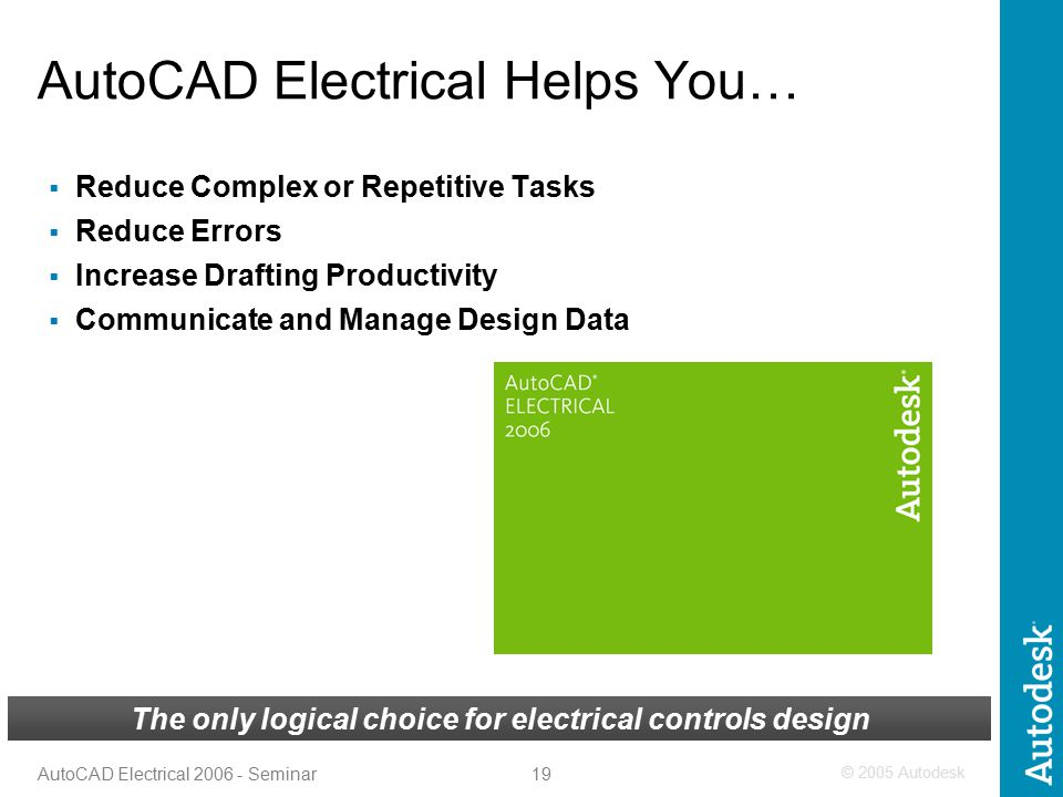 © 2005 Autodesk 19 AutoCAD Electrical 2006 - Seminar The only logical choice for electrical controls design AutoCAD Electrical Helps You…  Reduce Complex or Repetitive Tasks  Reduce Errors  Increase Drafting Productivity  Communicate and Manage Design Data