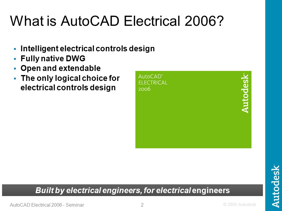 © 2005 Autodesk 2 AutoCAD Electrical 2006 - Seminar Built by electrical engineers, for electrical engineers What is AutoCAD Electrical 2006?  Intelli