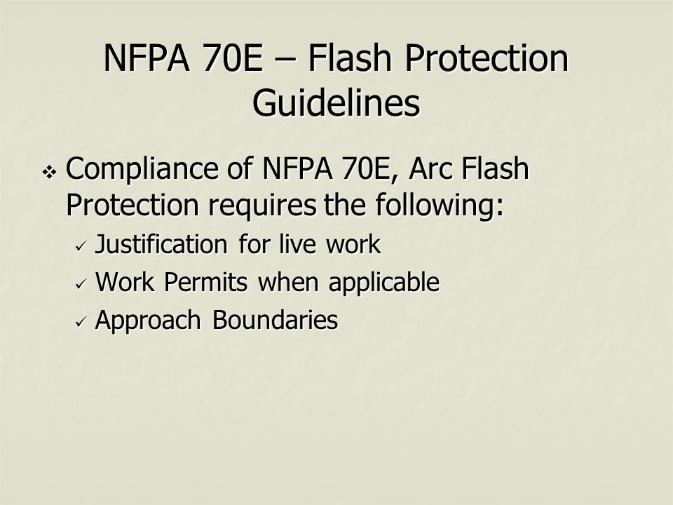 NFPA 70E – Flash Protection Guidelines  Compliance of NFPA 70E, Arc Flash Protection requires the following: Justification for live work Justification for live work Work Permits when applicable Work Permits when applicable Approach Boundaries Approach Boundaries