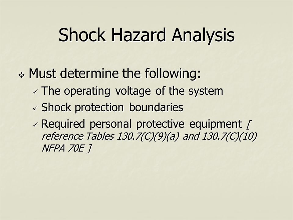 Shock Hazard Analysis  Must determine the following: The operating voltage of the system The operating voltage of the system Shock protection boundaries Shock protection boundaries Required personal protective equipment [ reference Tables 130.7(C)(9)(a) and 130.7(C)(10) NFPA 70E ] Required personal protective equipment [ reference Tables 130.7(C)(9)(a) and 130.7(C)(10) NFPA 70E ]