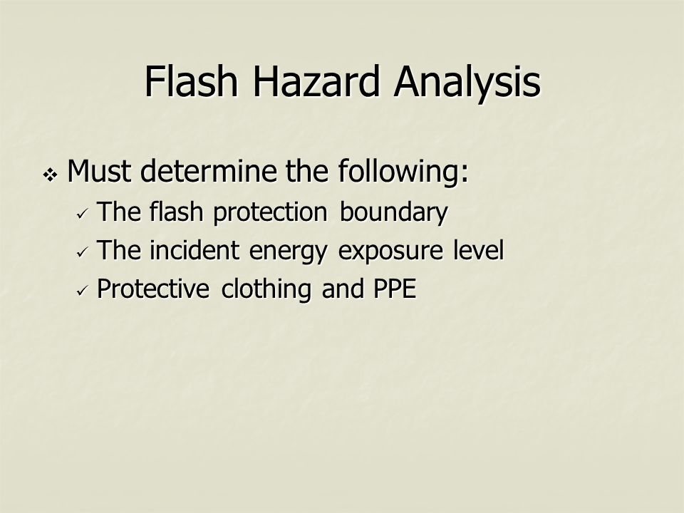 Flash Hazard Analysis  Must determine the following: The flash protection boundary The flash protection boundary The incident energy exposure level The incident energy exposure level Protective clothing and PPE Protective clothing and PPE