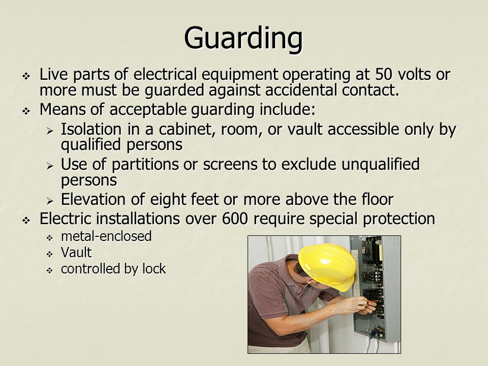 Guarding  Live parts of electrical equipment operating at 50 volts or more must be guarded against accidental contact.