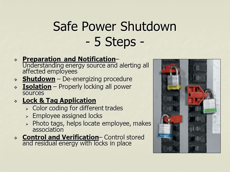 Safe Power Shutdown - 5 Steps -  Preparation and Notification– Understanding energy source and alerting all affected employees  Shutdown – De-energizing procedure  Isolation – Properly locking all power sources  Lock & Tag Application  Color coding for different trades  Employee assigned locks  Photo tags, helps locate employee, makes association  Control and Verification– Control stored and residual energy with locks in place