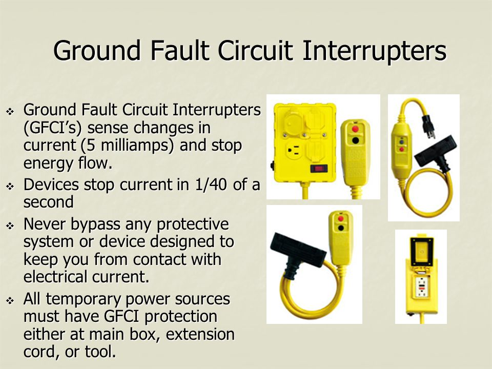 Ground Fault Circuit Interrupters  Ground Fault Circuit Interrupters (GFCI's) sense changes in current (5 milliamps) and stop energy flow.