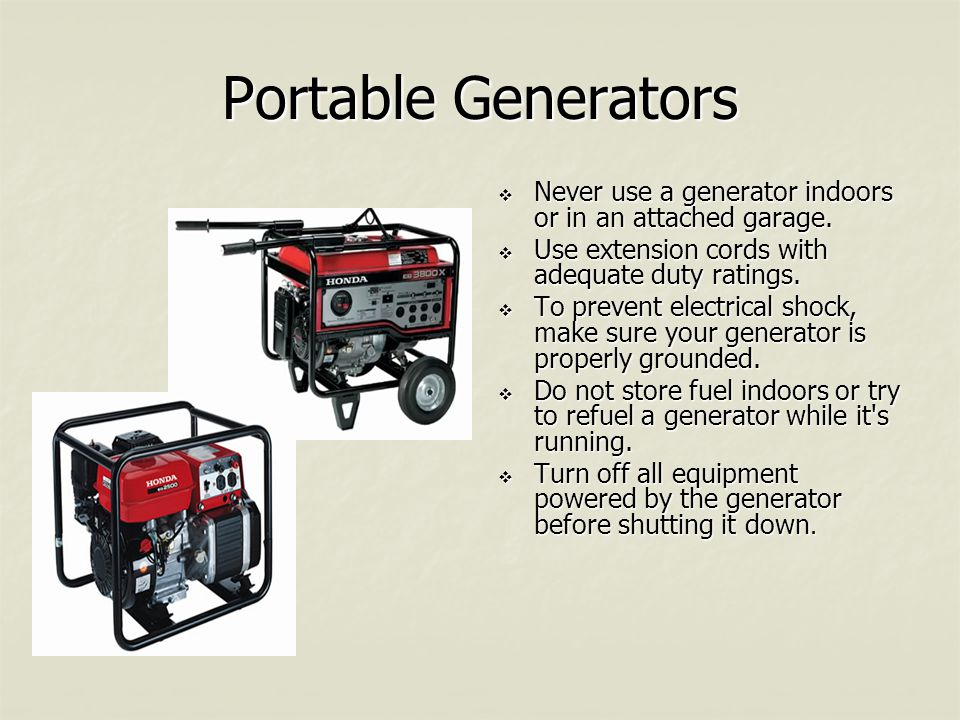 Portable Generators  Never use a generator indoors or in an attached garage.