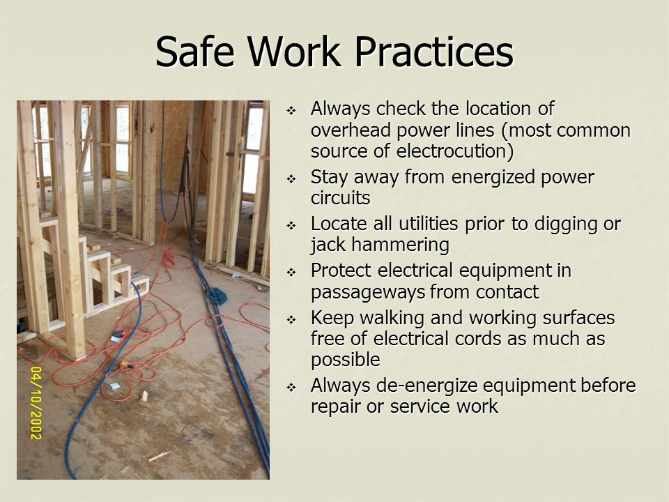 Safe Work Practices  Always check the location of overhead power lines (most common source of electrocution)  Stay away from energized power circuits  Locate all utilities prior to digging or jack hammering  Protect electrical equipment in passageways from contact  Keep walking and working surfaces free of electrical cords as much as possible  Always de-energize equipment before repair or service work