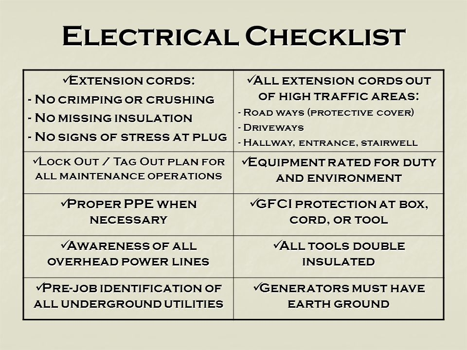Electrical Checklist Extension cords: Extension cords: - No crimping or crushing - No missing insulation - No signs of stress at plug All extension cords out of high traffic areas: All extension cords out of high traffic areas: - Road ways (protective cover) - Driveways - Hallway, entrance, stairwell Lock Out / Tag Out plan for all maintenance operations Lock Out / Tag Out plan for all maintenance operations Equipment rated for duty and environment Equipment rated for duty and environment Proper PPE when necessary Proper PPE when necessary GFCI protection at box, cord, or tool GFCI protection at box, cord, or tool Awareness of all overhead power lines Awareness of all overhead power lines All tools double insulated All tools double insulated Pre-job identification of all underground utilities Pre-job identification of all underground utilities Generators must have earth ground Generators must have earth ground