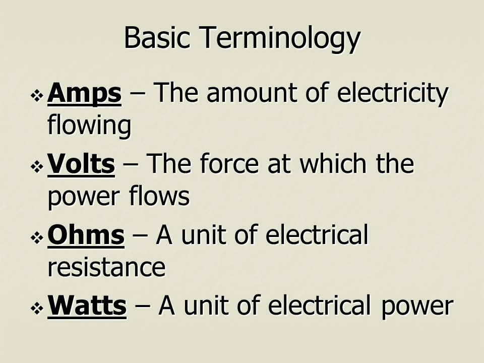 Basic Terminology  Amps – The amount of electricity flowing  Volts – The force at which the power flows  Ohms – A unit of electrical resistance  Watts – A unit of electrical power