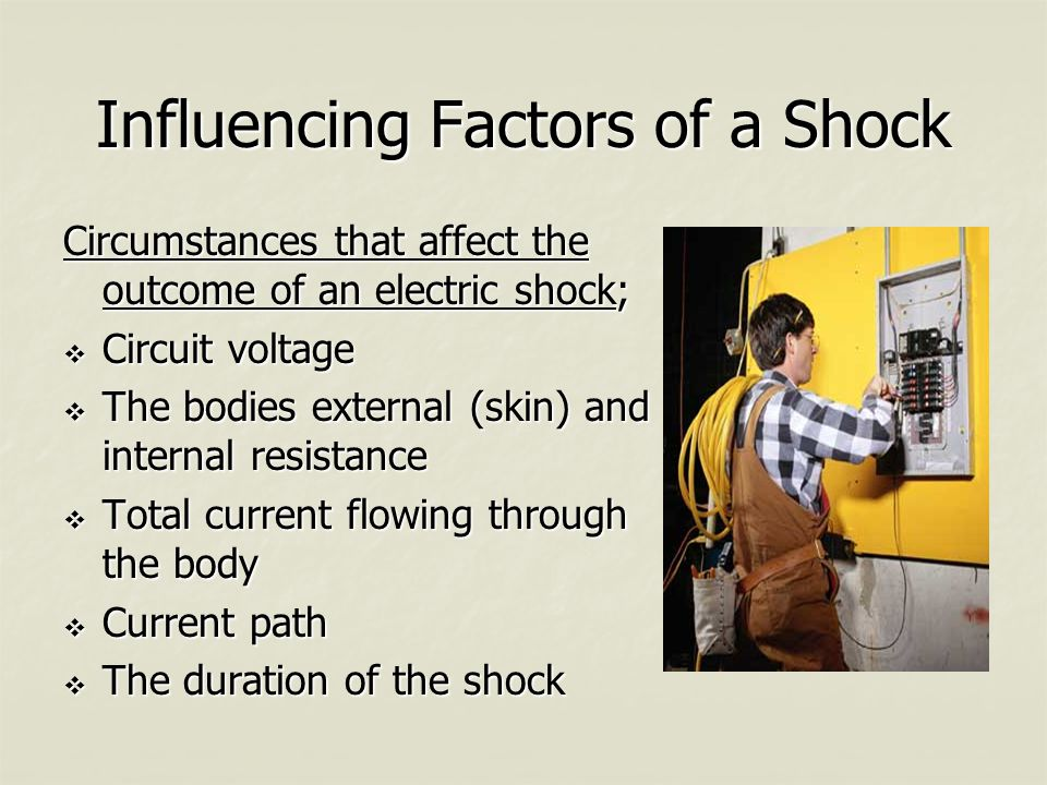 Influencing Factors of a Shock Circumstances that affect the outcome of an electric shock;  Circuit voltage  The bodies external (skin) and internal resistance  Total current flowing through the body  Current path  The duration of the shock