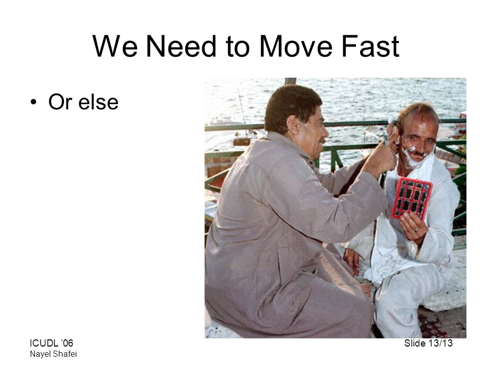 ICUDL '06Slide 13/13 Nayel Shafei We Need to Move Fast Or else
