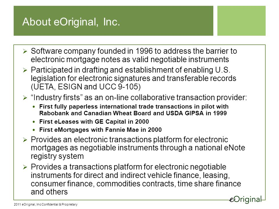 2011 eOriginal, Inc Confidential & Proprietary About eOriginal, Inc.  Software company founded in 1996 to address the barrier to electronic mortgage