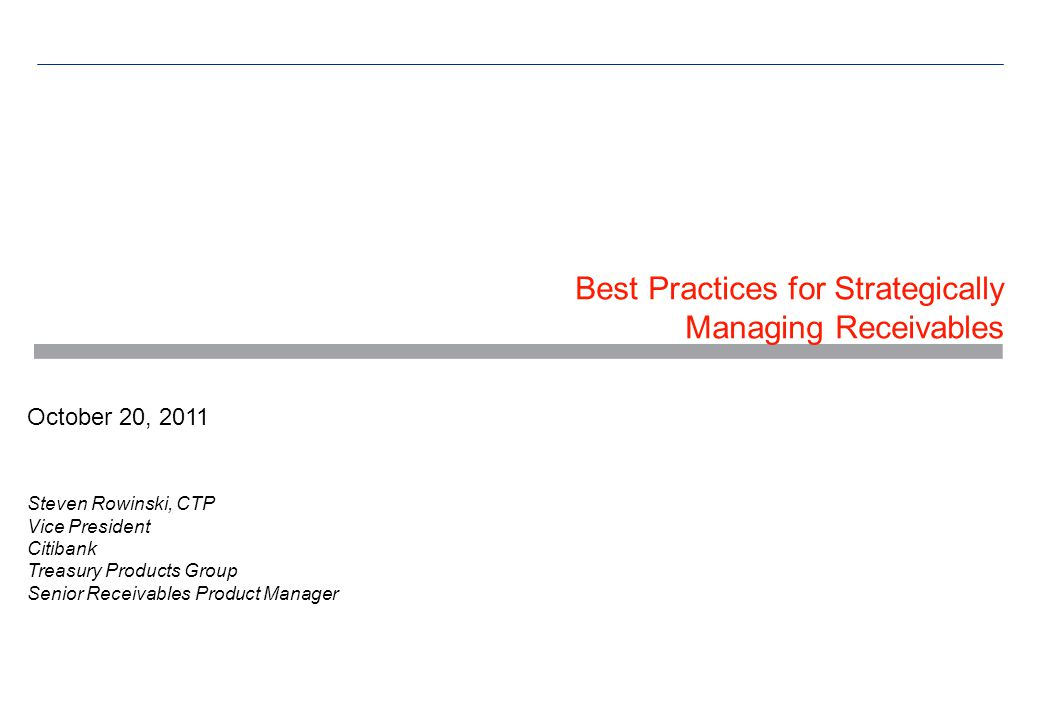 Best Practices for Strategically Managing Receivables October 20, 2011 Steven Rowinski, CTP Vice President Citibank Treasury Products Group Senior Receivables Product Manager
