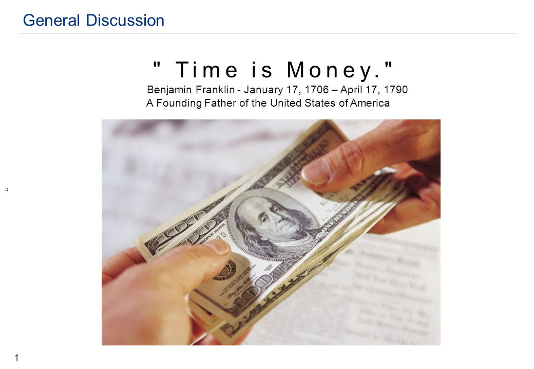 General Discussion Time is Money. Benjamin Franklin - January 17, 1706 – April 17, 1790 A Founding Father of the United States of America 1