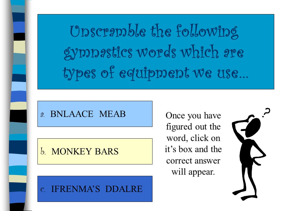 Unscramble the following gymnastics words which are types of equipment we use… a.