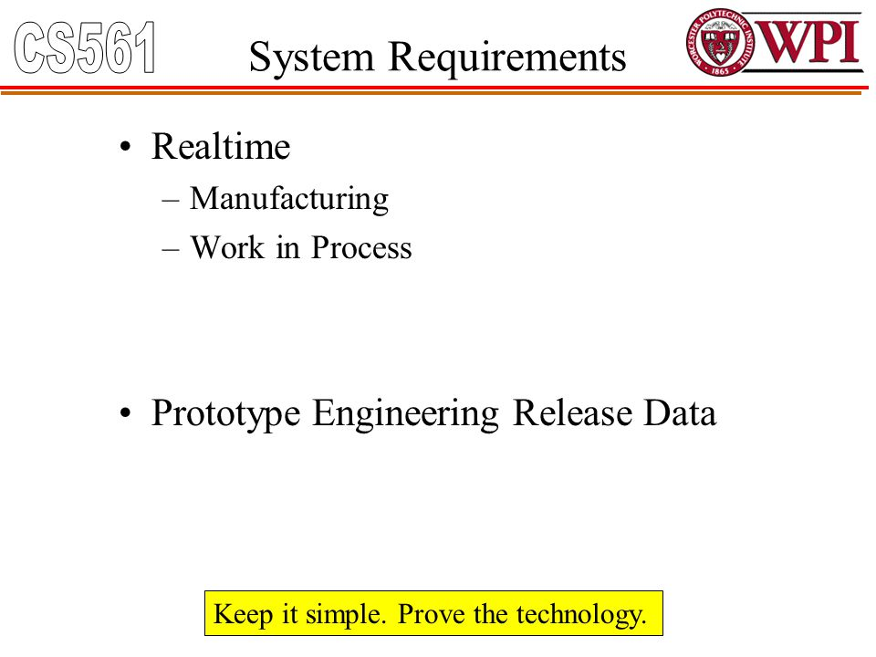 System Requirements Realtime –Manufacturing –Work in Process Prototype Engineering Release Data Keep it simple. Prove the technology.