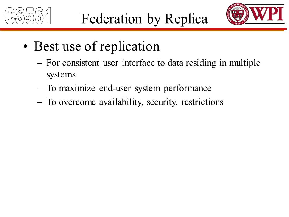 Federation by Replica Best use of replication –For consistent user interface to data residing in multiple systems –To maximize end-user system perform