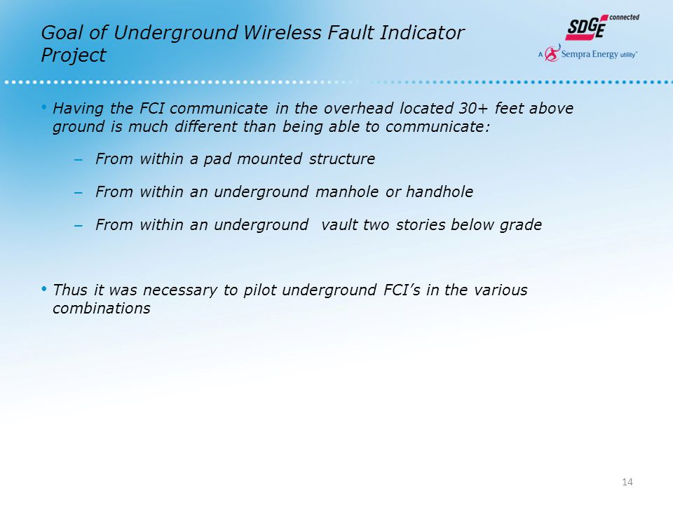 Goal of Underground Wireless Fault Indicator Project Having the FCI communicate in the overhead located 30+ feet above ground is much different than being able to communicate: – From within a pad mounted structure – From within an underground manhole or handhole – From within an underground vault two stories below grade Thus it was necessary to pilot underground FCI's in the various combinations 14