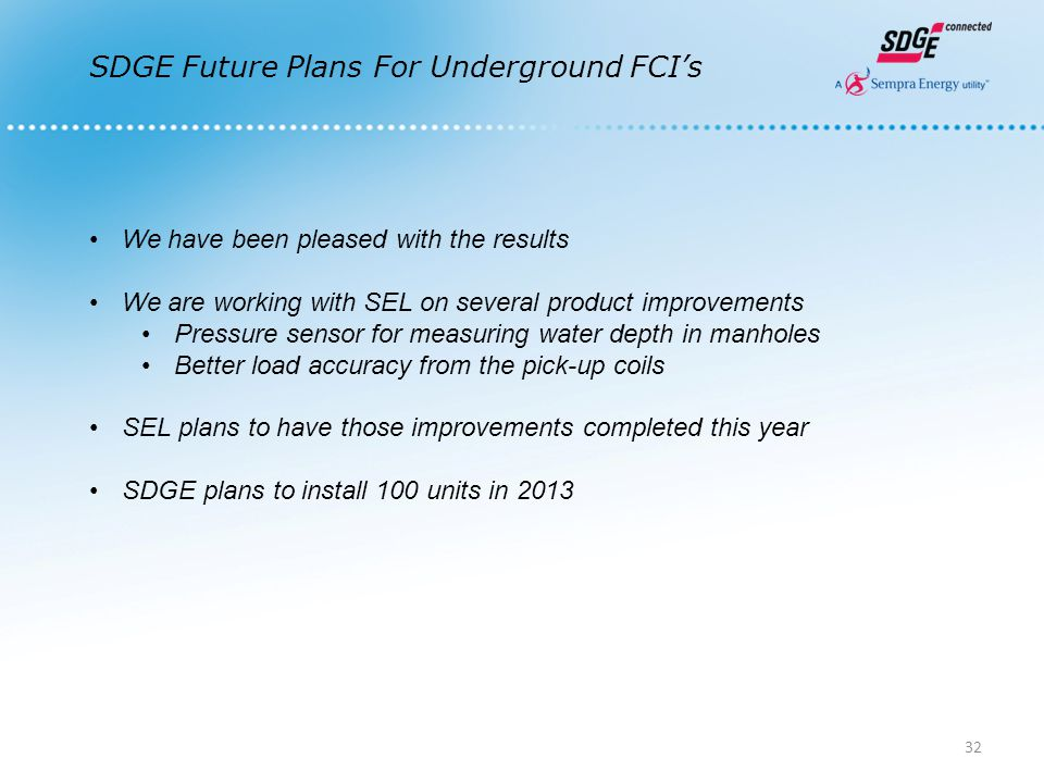 SDGE Future Plans For Underground FCI's We have been pleased with the results We are working with SEL on several product improvements Pressure sensor for measuring water depth in manholes Better load accuracy from the pick-up coils SEL plans to have those improvements completed this year SDGE plans to install 100 units in 2013 32