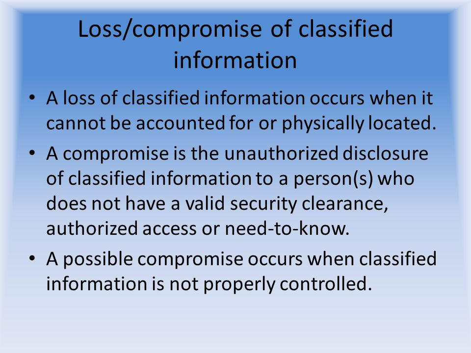 Loss/compromise of classified information A loss of classified information occurs when it cannot be accounted for or physically located. A compromise