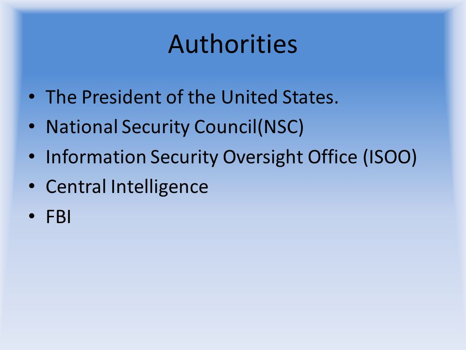 Authorities The President of the United States. National Security Council(NSC) Information Security Oversight Office (ISOO) Central Intelligence FBI