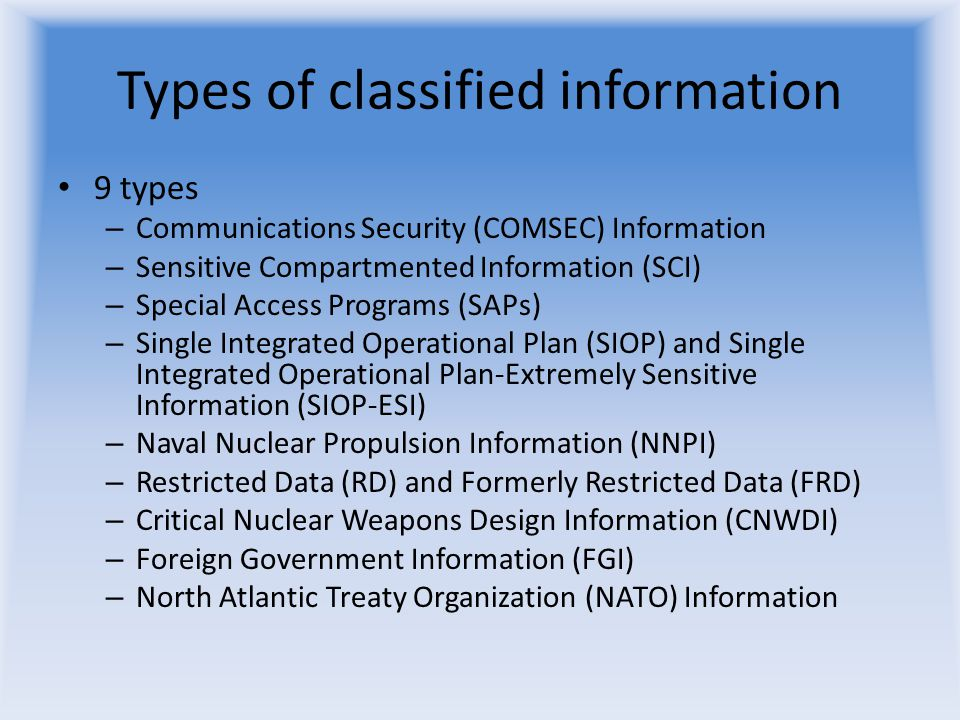 Types of classified information 9 types – Communications Security (COMSEC) Information – Sensitive Compartmented Information (SCI) – Special Access Pr