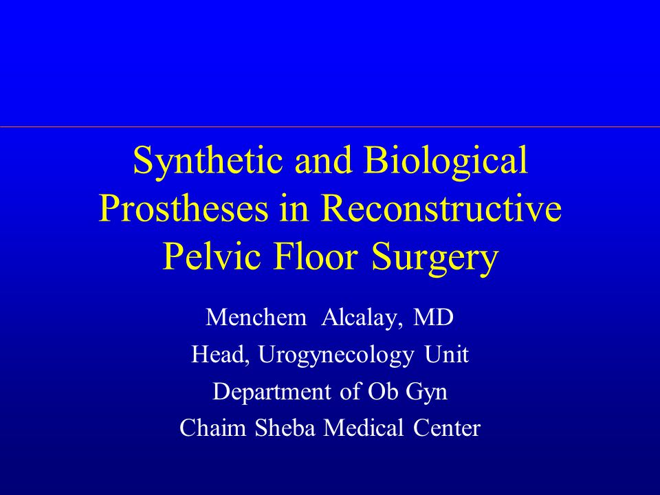 Synthetic and Biological Prostheses in Reconstructive Pelvic Floor Surgery Menchem Alcalay, MD Head, Urogynecology Unit Department of Ob Gyn Chaim Sheba Medical Center