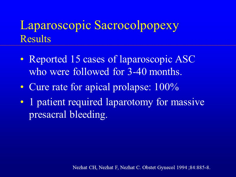 Laparoscopic Sacrocolpopexy Results Reported 15 cases of laparoscopic ASC who were followed for 3-40 months. Cure rate for apical prolapse: 100% 1 pat