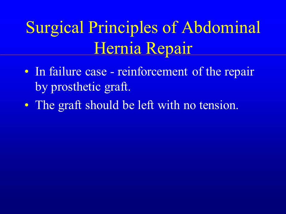 Surgical Principles of Abdominal Hernia Repair In failure case - reinforcement of the repair by prosthetic graft.