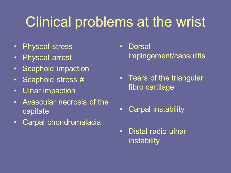 Clinical problems at the wrist Physeal stress Physeal arrest Scaphoid impaction Scaphoid stress # Ulnar impaction Avascular necrosis of the capitate Carpal chondromalacia Dorsal impingement/capsulitis Tears of the triangular fibro cartilage Carpal instability Distal radio ulnar instability