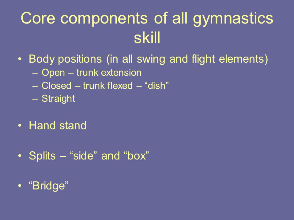 Core components of all gymnastics skill Body positions (in all swing and flight elements) –Open – trunk extension –Closed – trunk flexed – dish –Straight Hand stand Splits – side and box Bridge