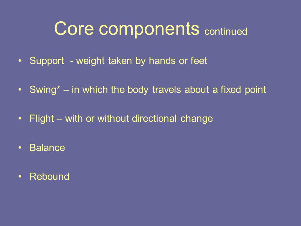 Core components continued Support - weight taken by hands or feet Swing* – in which the body travels about a fixed point Flight – with or without directional change Balance Rebound
