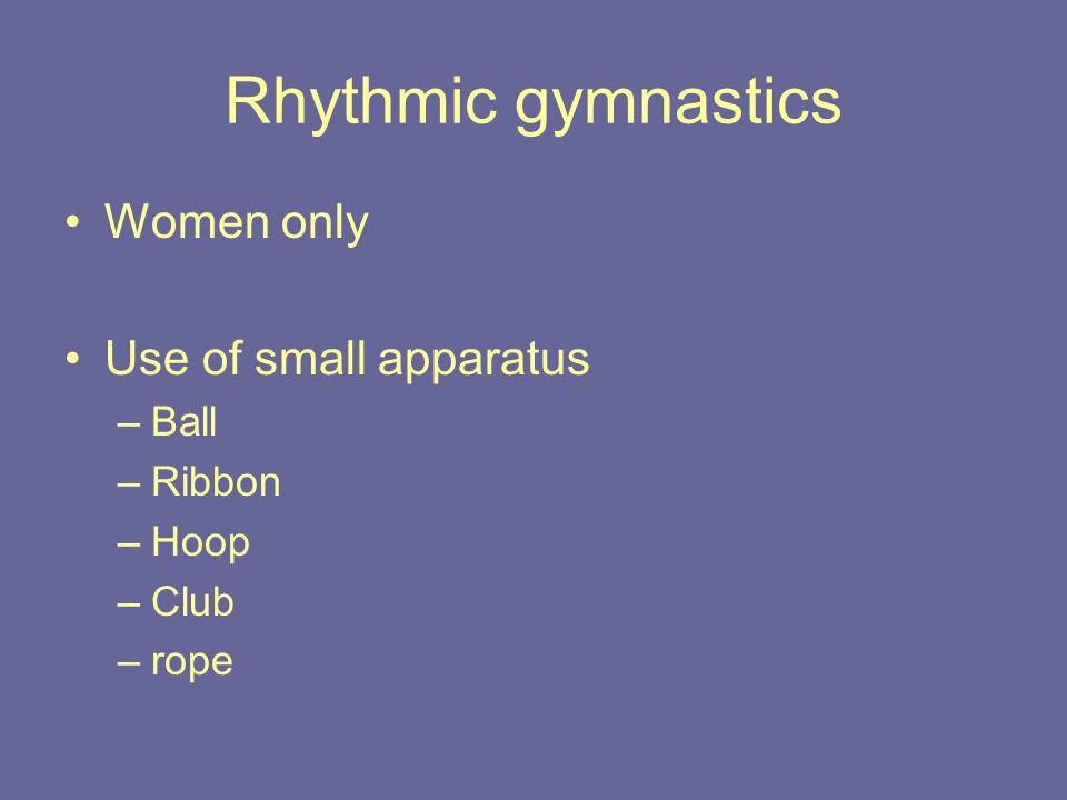 Rhythmic gymnastics Women only Use of small apparatus –Ball –Ribbon –Hoop –Club –rope