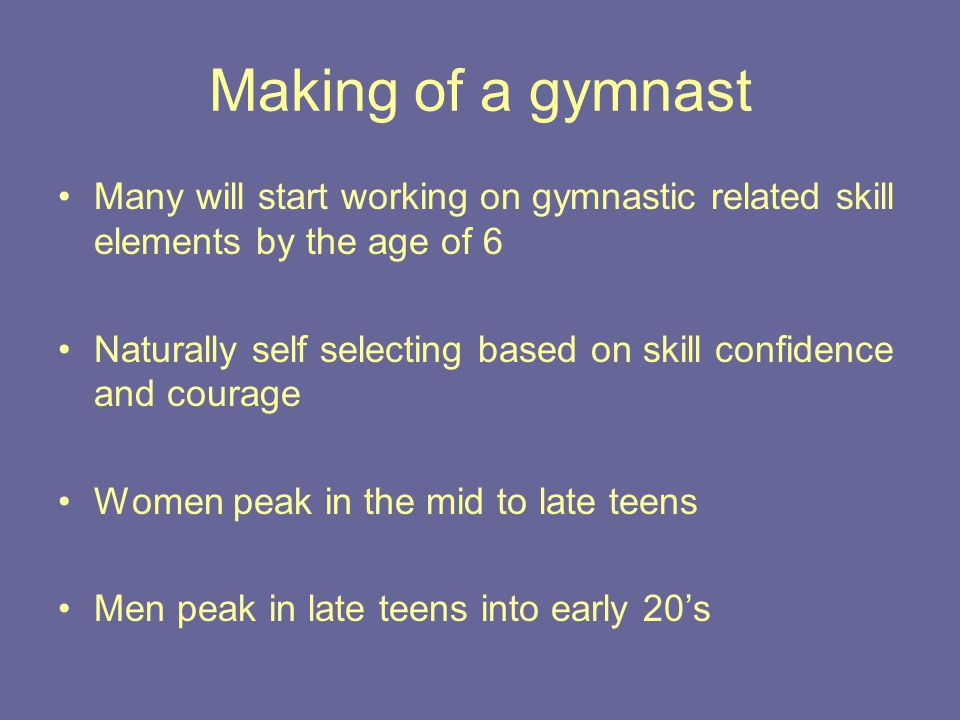 Making of a gymnast Many will start working on gymnastic related skill elements by the age of 6 Naturally self selecting based on skill confidence and courage Women peak in the mid to late teens Men peak in late teens into early 20's
