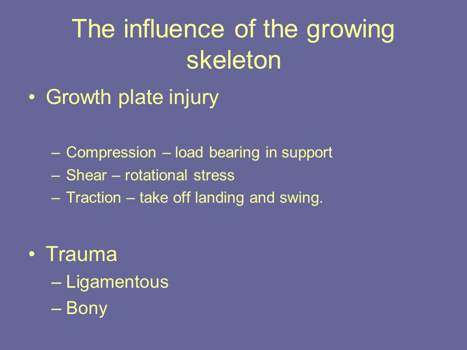 The influence of the growing skeleton Growth plate injury –Compression – load bearing in support –Shear – rotational stress –Traction – take off landing and swing.