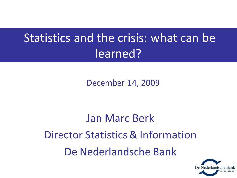 Jan Marc Berk Director Statistics & Information De Nederlandsche Bank December 14, 2009 Statistics and the crisis: what can be learned