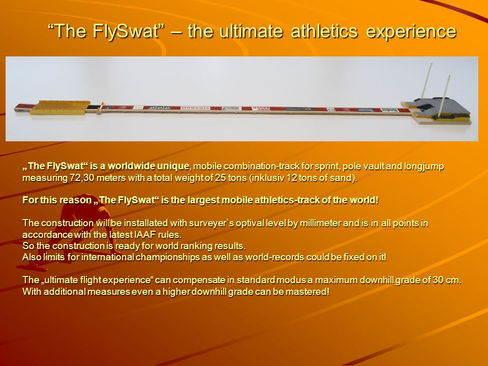 "The FlySwat – the ultimate athletics experience The FlySwat – the ultimate athletics experience ""The FlySwat is a worldwide unique, mobile combination-track for sprint, pole vault and longjump measuring 72,30 meters with a total weight of 25 tons (inklusiv 12 tons of sand)."