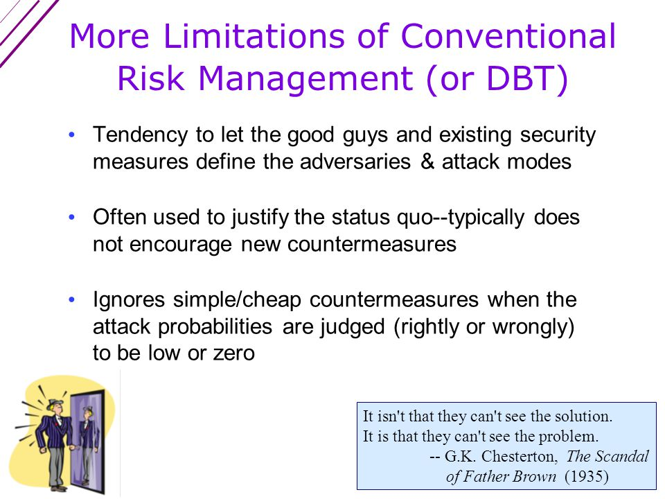 More Limitations of Conventional Risk Management (or DBT) Often done unimaginatively The attack probabilities are usually a fantasy Suffers from overconfidence in tables and the fallacy of precision Not done from the perspective of the adversaries The time to repair the roof is when the sun is shining.