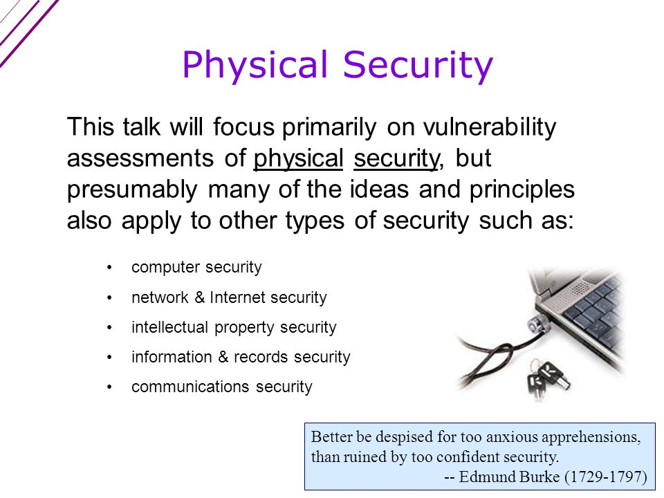 This talk will focus primarily on vulnerability assessments of physical security, but presumably many of the ideas and principles also apply to other types of security such as: Physical Security computer security network & Internet security intellectual property security information & records security communications security Better be despised for too anxious apprehensions, than ruined by too confident security.