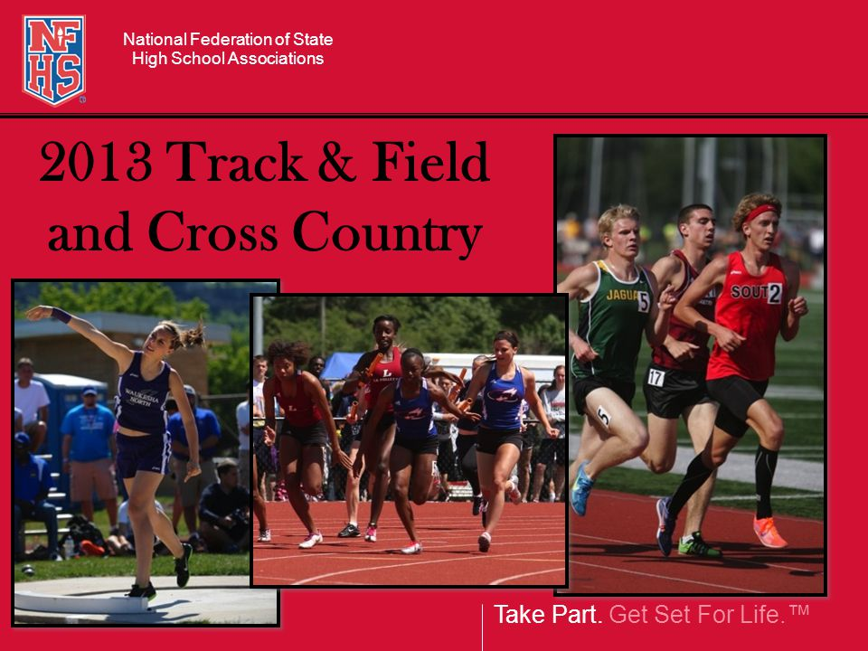 Take Part. Get Set For Life.™ National Federation of State High School Associations 2013 Track & Field and Cross Country