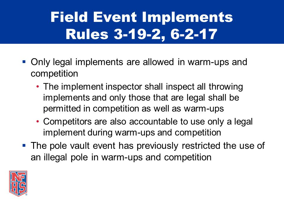 Field Event Implements Rules 3-19-2, 6-2-17  Only legal implements are allowed in warm-ups and competition The implement inspector shall inspect all