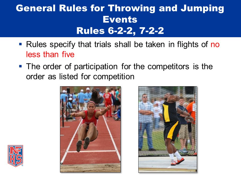 General Rules for Throwing and Jumping Events Rules 6-2-2, 7-2-2  Rules specify that trials shall be taken in flights of no less than five  The orde