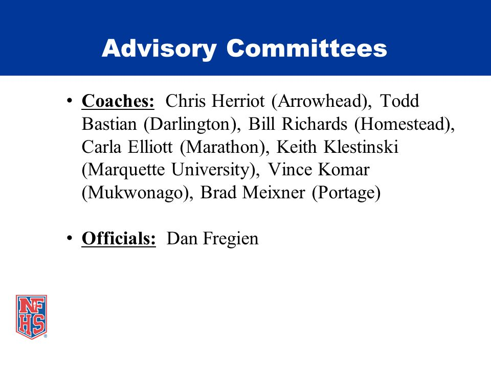 Advisory Committees Coaches: Chris Herriot (Arrowhead), Todd Bastian (Darlington), Bill Richards (Homestead), Carla Elliott (Marathon), Keith Klestinski (Marquette University), Vince Komar (Mukwonago), Brad Meixner (Portage) Officials: Dan Fregien