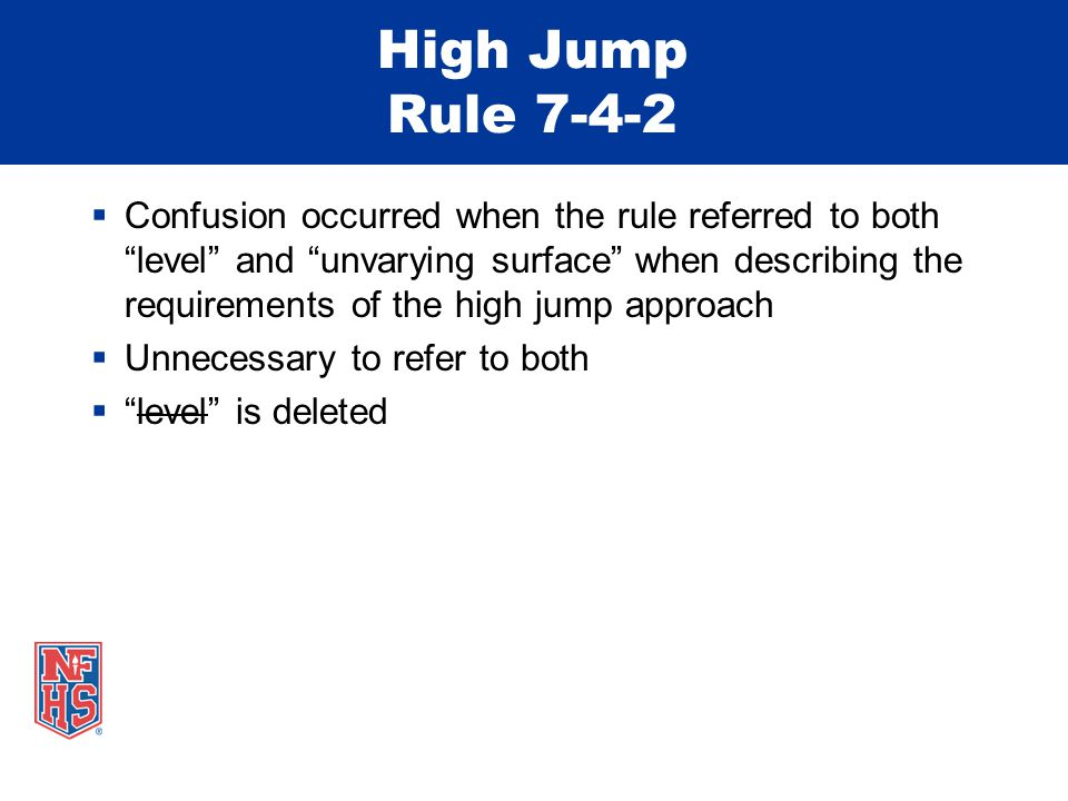 High Jump Rule 7-4-2  Confusion occurred when the rule referred to both level and unvarying surface when describing the requirements of the high jump approach  Unnecessary to refer to both  level is deleted