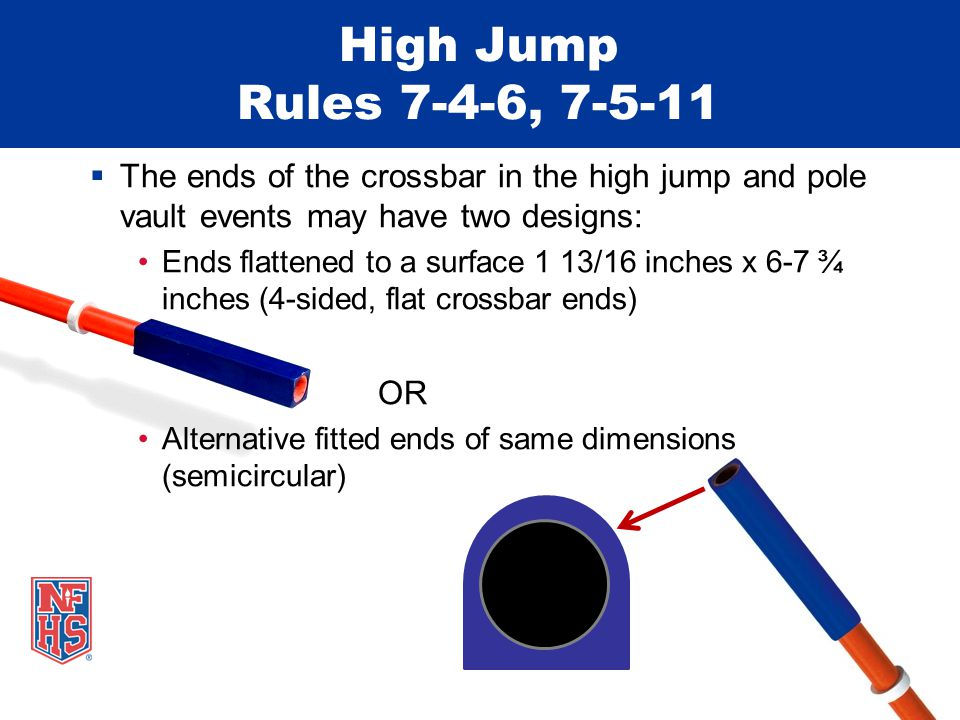 High Jump Rules 7-4-6, 7-5-11  The ends of the crossbar in the high jump and pole vault events may have two designs: Ends flattened to a surface 1 13