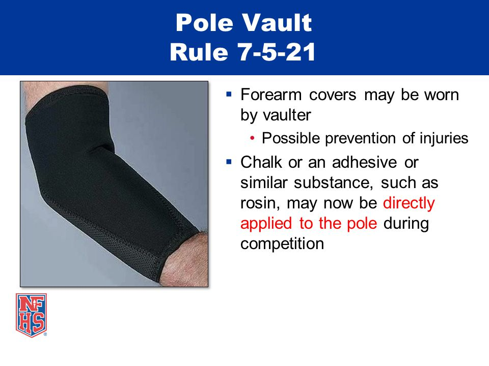 Pole Vault Rule 7-5-21  Forearm covers may be worn by vaulter Possible prevention of injuries  Chalk or an adhesive or similar substance, such as ro