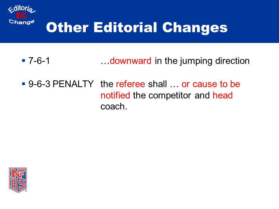Other Editorial Changes  7-6-1…downward in the jumping direction  9-6-3 PENALTYthe referee shall … or cause to be notified the competitor and head coach.