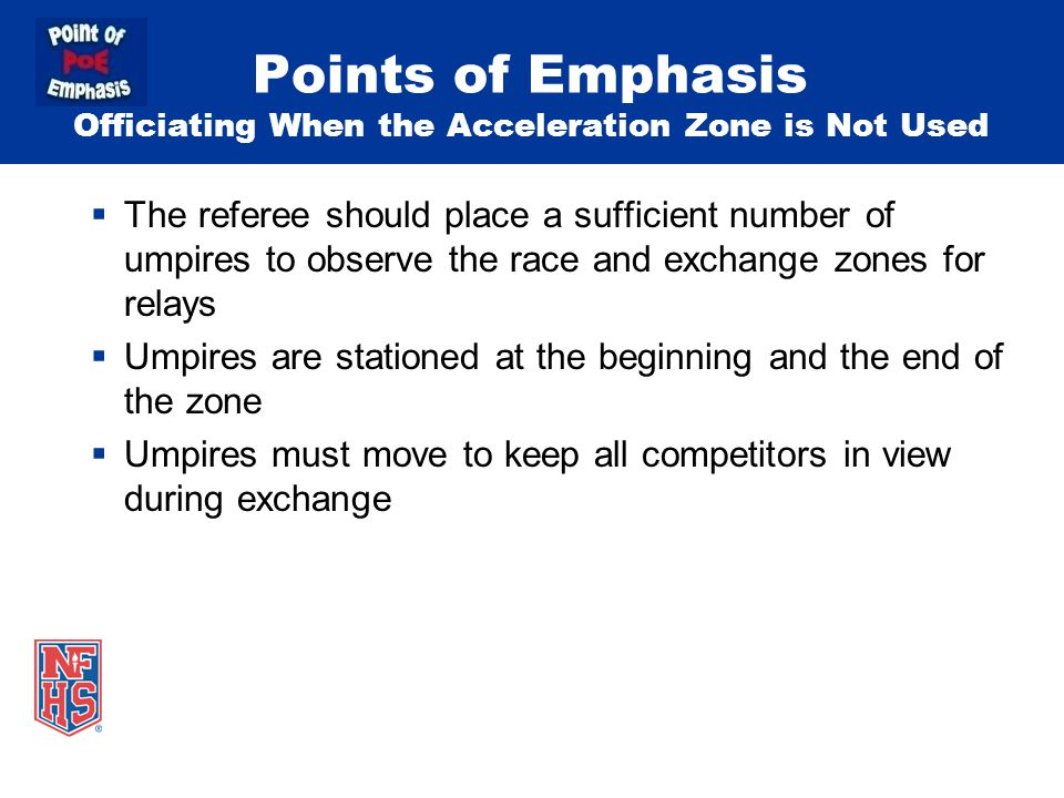 Points of Emphasis Officiating When the Acceleration Zone is Not Used  The referee should place a sufficient number of umpires to observe the race and exchange zones for relays  Umpires are stationed at the beginning and the end of the zone  Umpires must move to keep all competitors in view during exchange