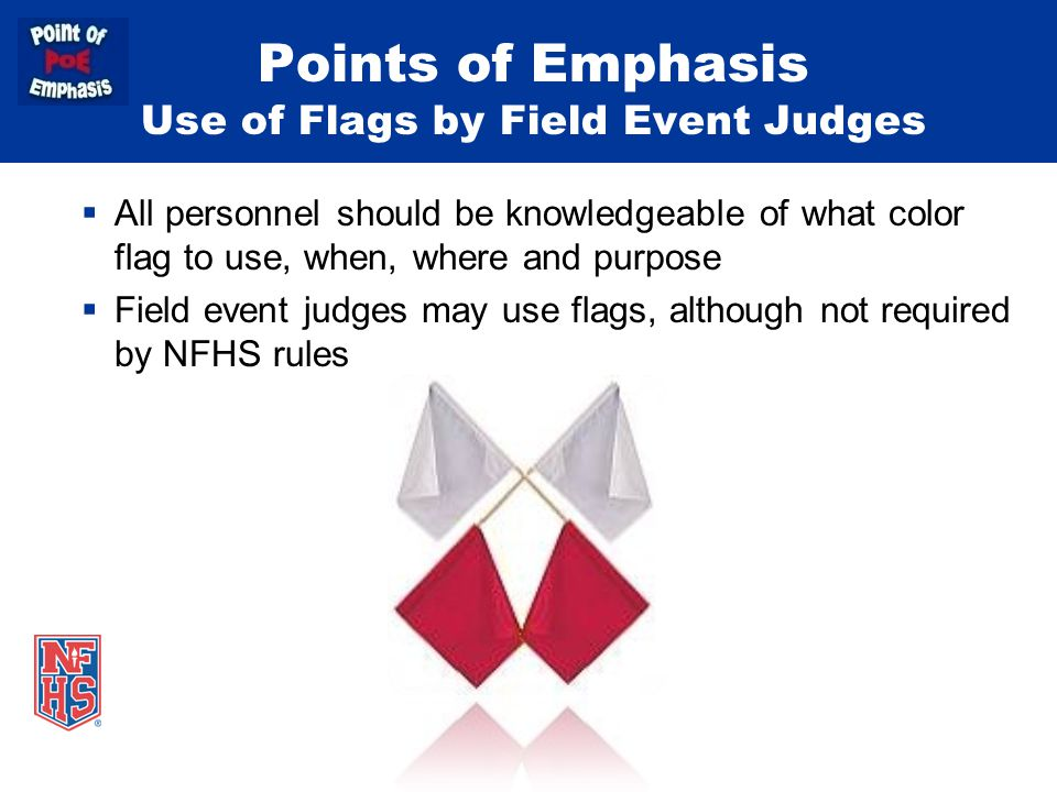 Points of Emphasis Use of Flags by Field Event Judges  All personnel should be knowledgeable of what color flag to use, when, where and purpose  Field event judges may use flags, although not required by NFHS rules