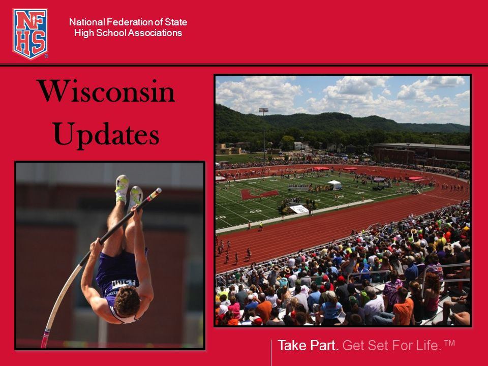 Take Part. Get Set For Life.™ National Federation of State High School Associations Wisconsin Updates
