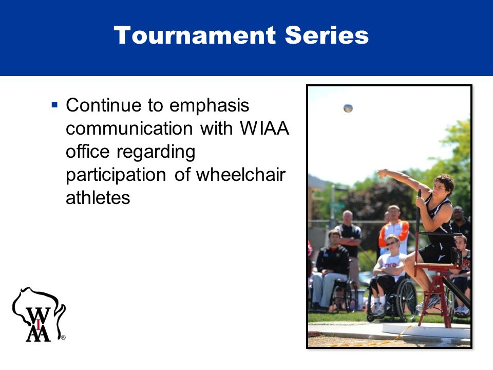 Tournament Series  Continue to emphasis communication with WIAA office regarding participation of wheelchair athletes